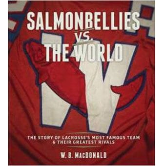 Salmonbellies vs. the World: The Story of Lacrosse's Most Famous Team & Their Greatest Rivals